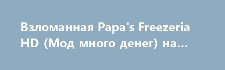 Взломанная Papa's Freezeria HD (Мод много денег) на Андроид http://apk-gamer.ru/2066-vzlomannaya-papas-freezeria-hd-mod-mnogo-deneg-na-android.html