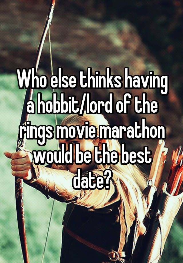 Who else thinks having a hobbit/lord of the rings movie marathon would be the best date?