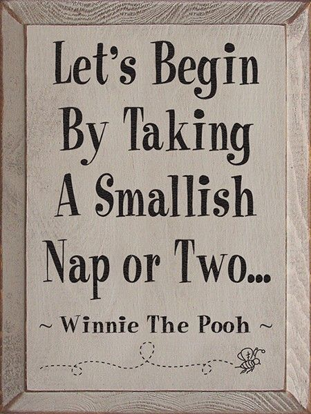 Let's Begin By Taking A Smallish Nap or Two ~ Winnie the Pooh. Totally going to have a classic Winnie the pooh nursery when the time comes :)
