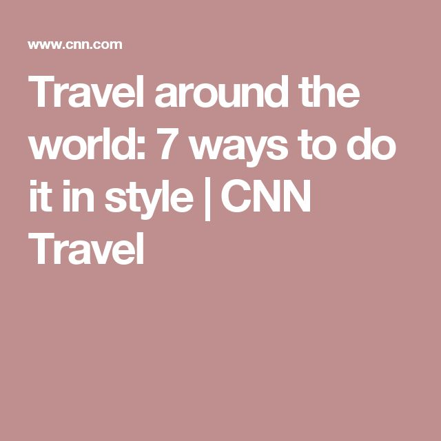 Travel around the world: 7 ways to do it in style | CNN Travel