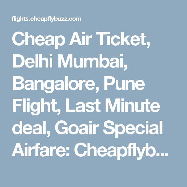 Cheap Air Ticket, Delhi Mumbai, Bangalore, Pune Flight, Last Minute deal, Goair Special Airfare: Cheapflybuzz