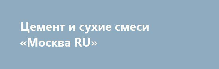 Цемент и сухие смеси «Москва RU» http://www.pogruzimvse.ru/doska/?adv_id=295517 Предлагаю к продаже портландцемент М500, сухие строительные смеси, клея, гипсовые и цементные штукатурки, наливные полы, оперативная доставка. Работаем без выходных (24 часа). Доставка модификаций более 12 поддонов бесплатная, гибкая система скидок. Звоните. Цемент и сухие смеси от производителя