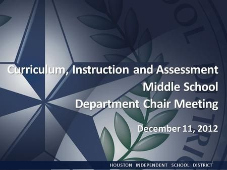 Curriculum, Instruction and Assessment Middle School Department Chair Meeting December 11, 2012 HOUSTON INDEPENDENT SCHOOL DISTRICT 1.