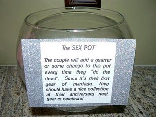 Sex Pot: During the first year of marriage, put a quarter in the pot everytime you make love, and next year you should have a nice stash for a great anniversary...seriously if we started one of these now we would have enough money to take 3 vacations but haha it seems legit, one way of saving for a nice 1 year anniversary celebration