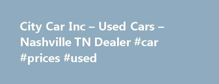 City Car Inc – Used Cars – Nashville TN Dealer #car #prices #used http://car.remmont.com/city-car-inc-used-cars-nashville-tn-dealer-car-prices-used/  #car city # City Car Inc – Used Cars, Used Pickup Trucks Nashville, TN City Car Inc 3705 Charlotte Ave Nashville TN 37209 615-463-6363 Nashville Used Cars, Used Pickup Trucks | Antioch TN Used Cars, Used Pickup Trucks | Ashland City Used Cars, Used Pickup Trucks City Car Inc A Nashville Used Cars, Used Pickup […]The post City Car Inc – Used…