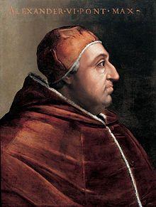 Papa Alessandro VI, eletto nel 1492, morto nel 1503. Fu uno dei papi rinascimentali più controversi, anche per aver riconosciuto la paternità di vari figli illegittimi, fra cui i famosi Cesare e Lucrezia Borgia, tanto che il suo cognome valenziano, italianizzato in Borgia, è diventato sinonimo di libertinismo e nepotismo, che sono tradizionalmente considerati come le caratteristiche del suo pontificato. Tuttavia Sisto V e Urbano VIII lo considerarono uno dei pontefici più importanti.