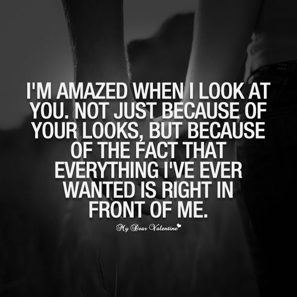 I'm amazed when I look at you. Not just because of your looks, but because of the fact that everything I've ever wanted is right in front of me.