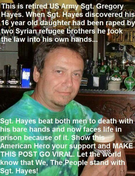 This is a retired US Army Sgt. Gregory Hayes. When Sgt. Hayes discovered his 16 year old daughter had been raped by two Syrian refugee brothers he took the law into his own hands... Sgt. Hayes beat both men to death with his bare hands and now faces life in prison because of it. Show this American Hero your support and MAKE THIS POST GO VIRAL. Let the world know that We, The People stand with Sgt. Hayes!