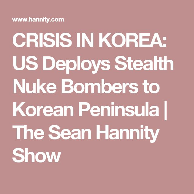 CRISIS IN KOREA: US Deploys Stealth Nuke Bombers to Korean Peninsula | The Sean Hannity Show