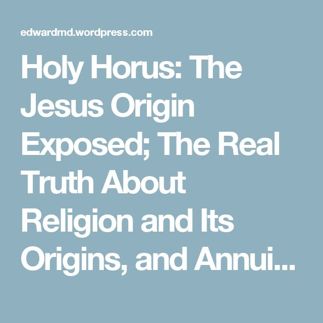 Holy Horus: The Jesus Origin Exposed; The Real Truth About Religion and Its Origins, and Annuit Coeptis Novus Ordo Seclorum – Ed Ward, MD's Blog: US Tyranny & Treason
