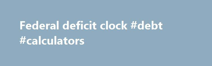 Federal deficit clock #debt #calculators http://debt.nef2.com/federal-deficit-clock-debt-calculators/  #federal deficit clock # United States National Debt: US Debt Clock – sources and methods The U.S. Department of the Treasury, Bureau of the Public Debt on its TreasuryDirect website, Debt to the Penny section, publishes – every business day by 3 PM – the Public Debt amount that was outstanding at the end of the previous business day. The system relies on reporting entities (for example…
