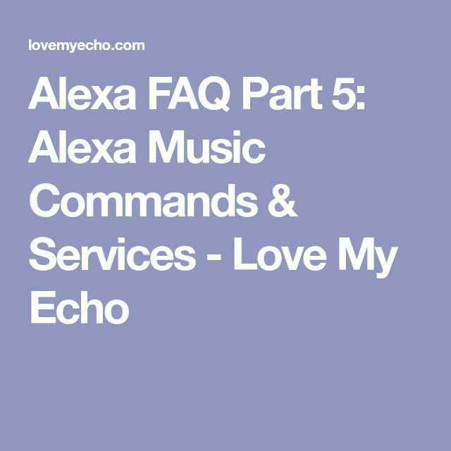 Alexa FAQ Part 5: Alexa Music Commands & Services - Love My Echo