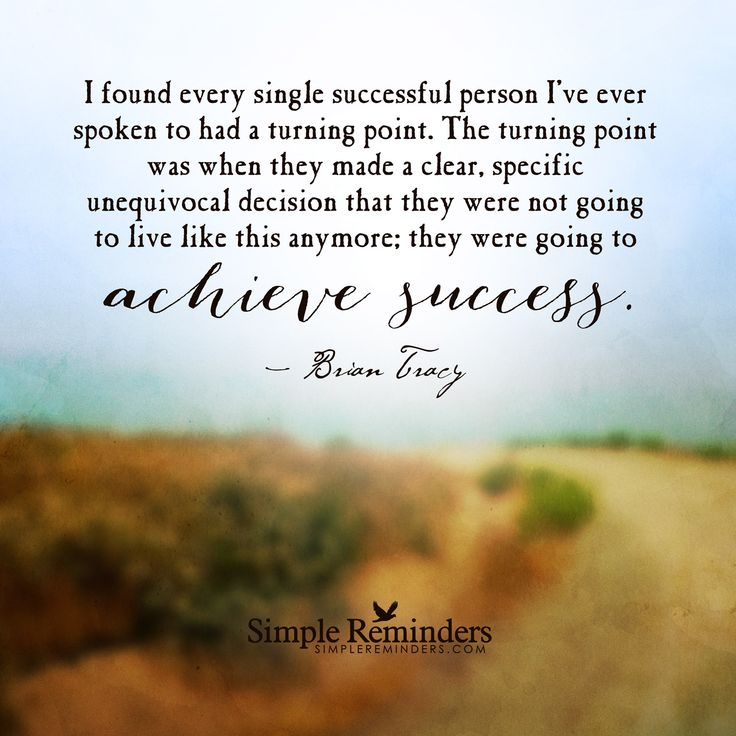 I found every single successful person I've ever spoken to had a turning point. The turning point was when they made a clear, specific unequivocal decision that they were not going to live like this anymore; they were going to achieve success. — Brian Tracy