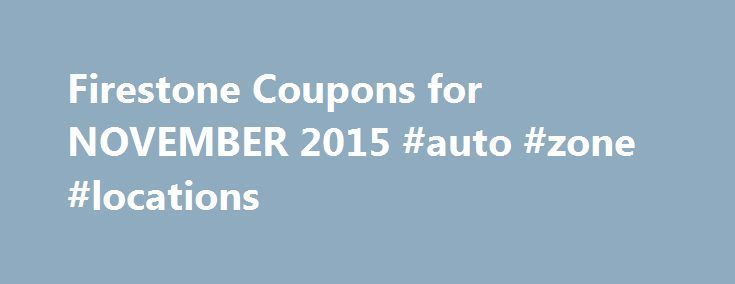 Firestone Coupons for NOVEMBER 2015 #auto #zone #locations http://poland.remmont.com/firestone-coupons-for-november-2015-auto-zone-locations/  #firestone auto # firestone coupons Keep your cars running while saving money for your complete auto care and services through taking advantage on the use of Firestone Coupons. We collect Oil change, Brake service, Wheel alignment and lot of coupons for Firestone tires. Check the printable Firestone tire Coupons available here and enjoy their latest…