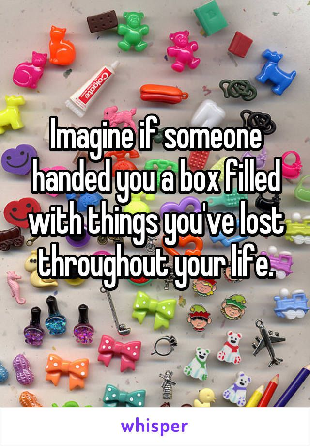 Imagine if someone handed you a box filled with things you've lost throughout your life.