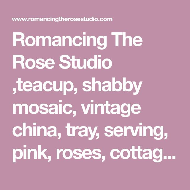 """Romancing The Rose Studio ,teacup, shabby mosaic, vintage china, tray, serving,  pink, roses, cottage, chic, dining, tea party, table, Romancing The Rose Studio, Romantic Country Magazine,Mosaic , Shabby, Chic,  Pink Roses,Table<html>  <head> <link rel=alternate media=print href=""""http://www.swingingfantacys.com/copyrite.html""""> <meta http-equiv=""""Content-Type"""" content=""""text/html; charset=windows-1252..."""
