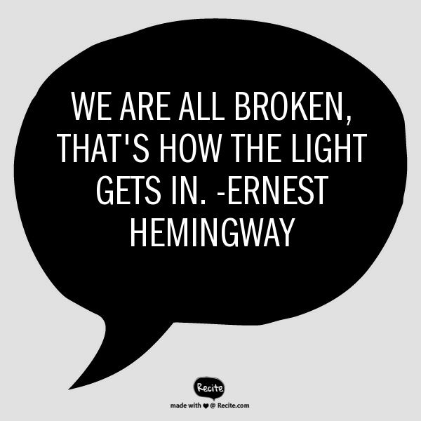 We are all broken, that's how the light gets in. -Ernest Hemingway - Quote From Recite.com #RECITE #QUOTE