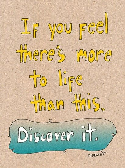 If you feel there's more to life than this. Discover it.