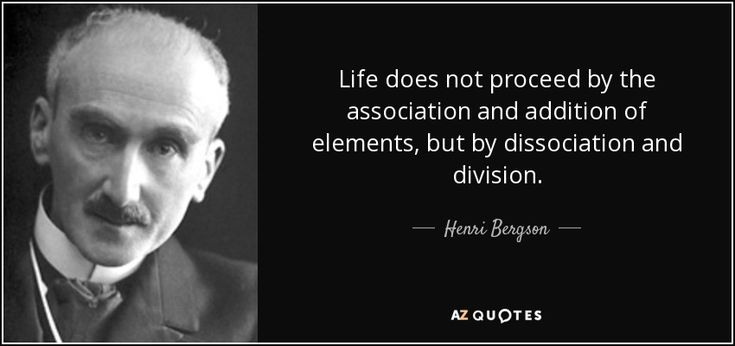 Life does not proceed by the association and addition of elements, but by dissociation and division. - Henri Bergson