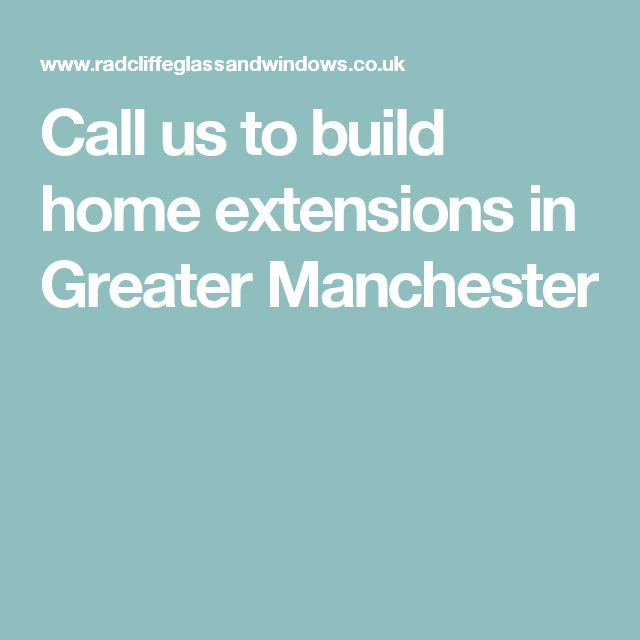 Call us to build home extensions in Greater Manchester