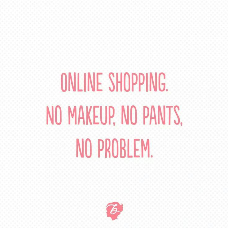 Online shopping. No makeup, no pants, no problem.