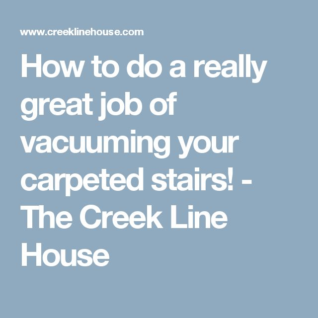 How to do a really great job of vacuuming your carpeted stairs! - The Creek Line House