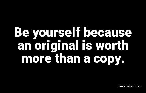 Be yourself because an original