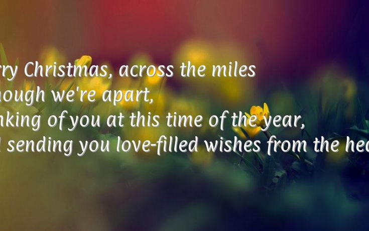 Merry Christmas, across the miles<br/> Although we're apart,<br/> Thinking of you at this time of the year,<br/> And sending you love-filled wishes from the heart.