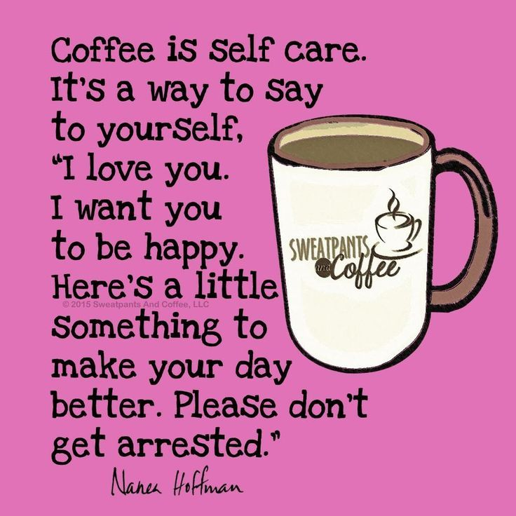 "Coffee is self care. It's a way to say to yourself, ""I love you. I want you to be happy. Here's a little something to make your day better. Please don't get arrested."" / Coffee Wisdom / Coffee Shop Stuff"