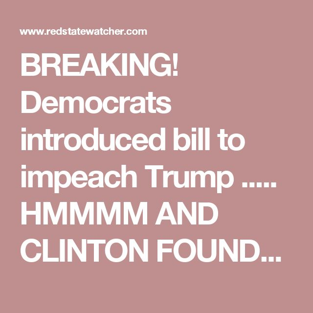 BREAKING! Democrats introduced bill to impeach Trump ..... HMMMM AND CLINTON FOUNDATION, THE PAY TO PLAY WAS/IS IGNORED ... THESE DEMS ARE ADMITTING CORRUPTION ....