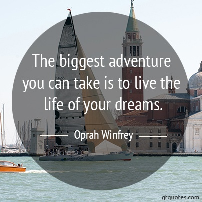 """""""The biggest adventure you can take is to live the life of your dreams."""" - Oprah Winfrey"""