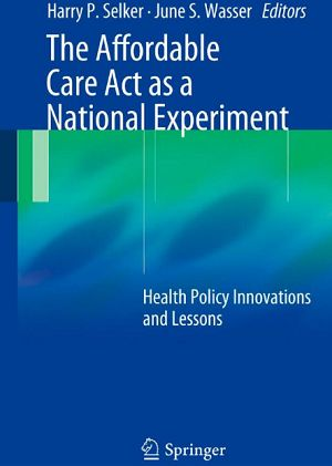 The Affordable Care Act as a National Experiment: Health Policy Innovations and Lessons (2014). Harry P. Selker, June S. Wasser (Eds)