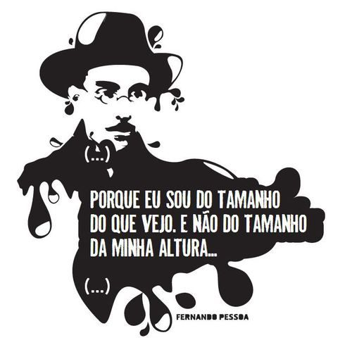 """ Because I am as tall as my vision not as tall as my height""     Fernando Pessoa"
