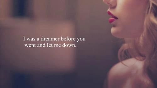 White Horse  Taylor Swift   I was a dreamer before you went and let me down.