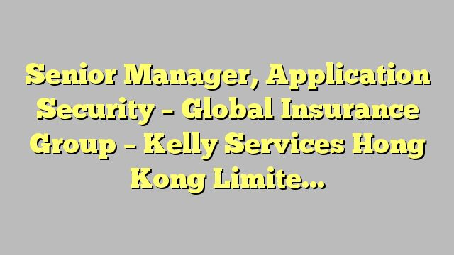 Senior Manager, Application Security  - Global Insurance Group - Kelly Services Hong Kong Limited