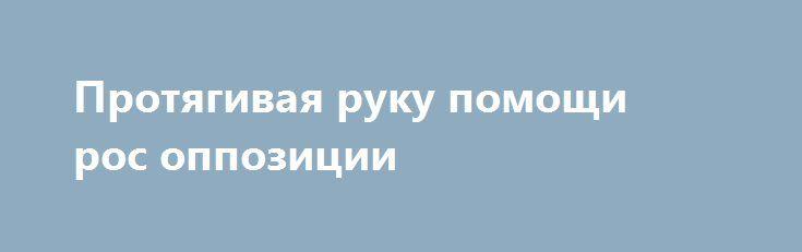 Протягивая руку помощи рос оппозиции http://rusdozor.ru/2017/07/06/protyagivaya-ruku-pomoshhi-ros-oppozicii/  Я забываю все обиды. Возьмемся за руки, друзья…