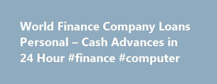 World Finance Company Loans Personal – Cash Advances in 24 Hour #finance #computer http://finance.nef2.com/world-finance-company-loans-personal-cash-advances-in-24-hour-finance-computer/  #world finance loans # World Finance Company Loans Personal World Finance Company Loans Personal Cash Advances in 24 Hour. $100 $1000 Payday Loan Flexible Payment. Easy to Qualify. Start Now! We can assist you. Getting approved for World Finance Company Loans Personal is incredibly simple and fast. Don t…