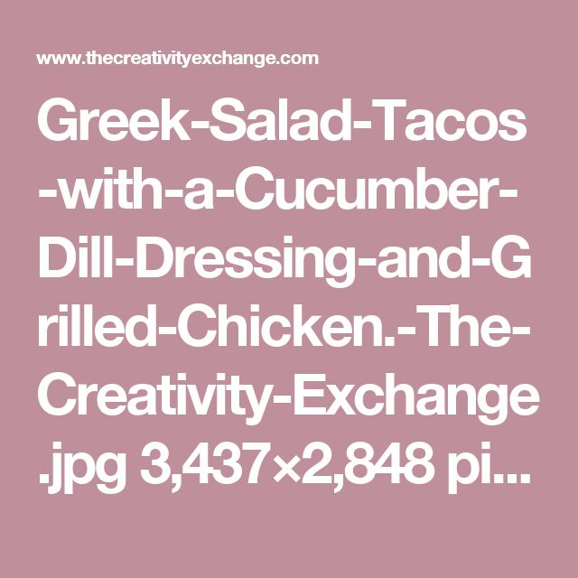 Greek-Salad-Tacos-with-a-Cucumber-Dill-Dressing-and-Grilled-Chicken.-The-Creativity-Exchange.jpg 3,437×2,848 pixels