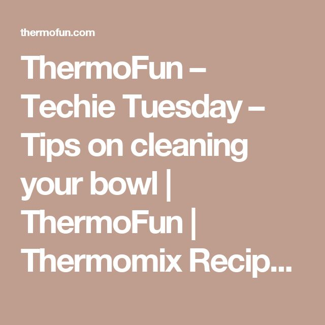 ThermoFun – Techie Tuesday – Tips on cleaning your bowl | ThermoFun | Thermomix Recipes & Tips