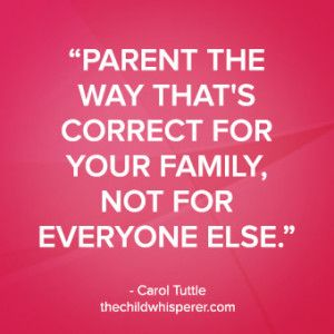 """""""Parent the way that's correct for your family, not for everyone else."""" –Carol Tuttle, The Child Whisperer Show #thechildwhisperer #parentingquote"""