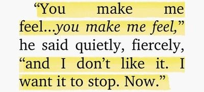 """""""You make me feel... you make me feel. And I don't like it. I want it to stop. Now."""""""