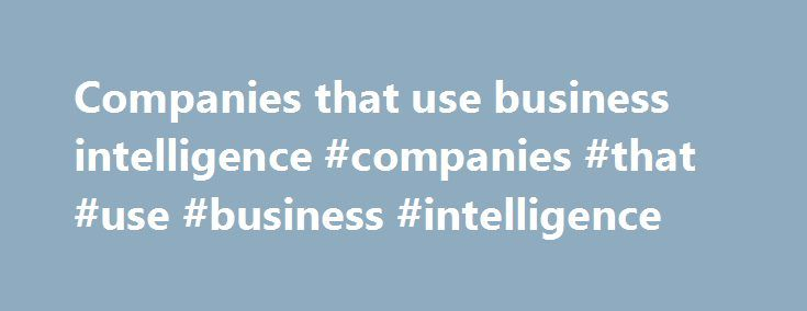 Companies that use business intelligence #companies #that #use #business #intelligence http://malawi.nef2.com/companies-that-use-business-intelligence-companies-that-use-business-intelligence/  # Oracle Essbase Oracle Essbase is an OLAP (Online Analytical Processing) Server that provides an environment for deploying pre-packaged applications or developing custom analytic and enterprise performance management applications. Oracle Essbase, along with Oracle BI Suite Enterprise Edition Plus, is…