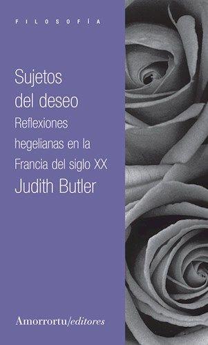 Butler, Judith --- Sujetos del deseo: reflexiones hegelianas en la Francia del siglo XX --- Buenos Aires: Amorrortu, 2012