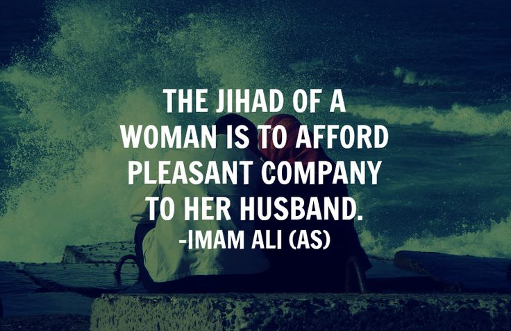 THE JIHAD OF A WOMAN IS TO AFFORD PLEASANT COMPANY TO HER HUSBAND. -Imam Ali (a.s)