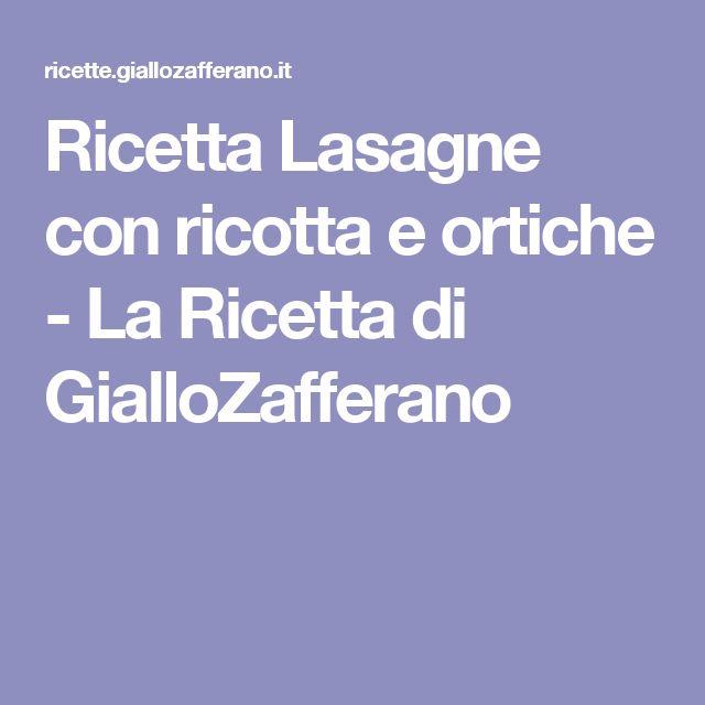 Ricetta Lasagne con ricotta e ortiche - La Ricetta di GialloZafferano