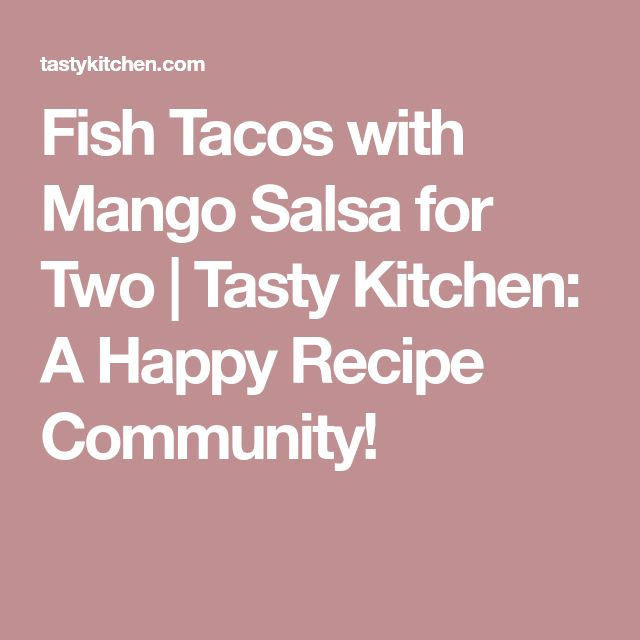 Fish Tacos with Mango Salsa for Two | Tasty Kitchen: A Happy Recipe Community!