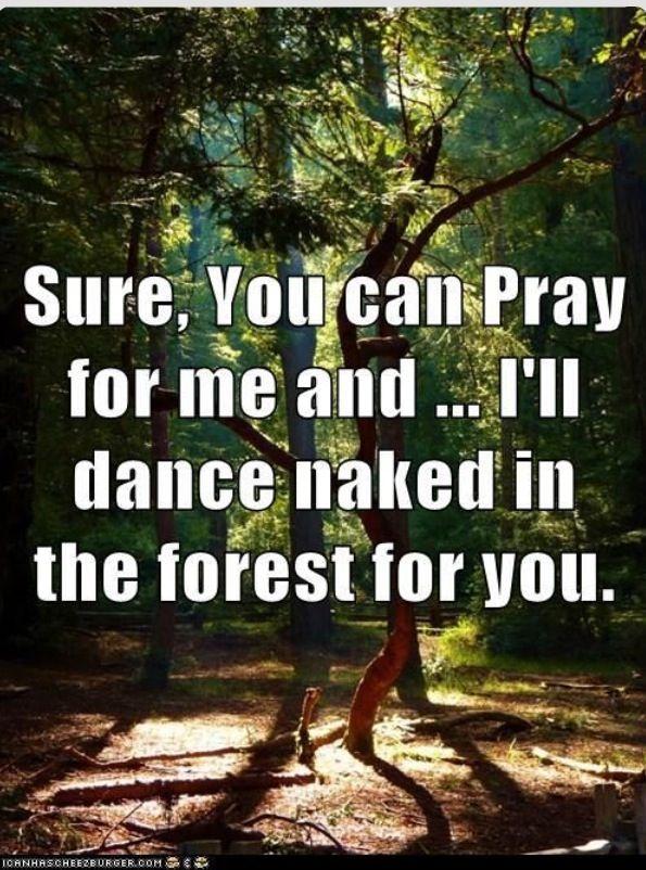 Pray for me & I'll dance naked for you