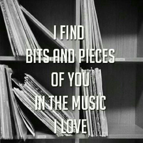 """""""I find bits and pieces of you in the music I love"""""""