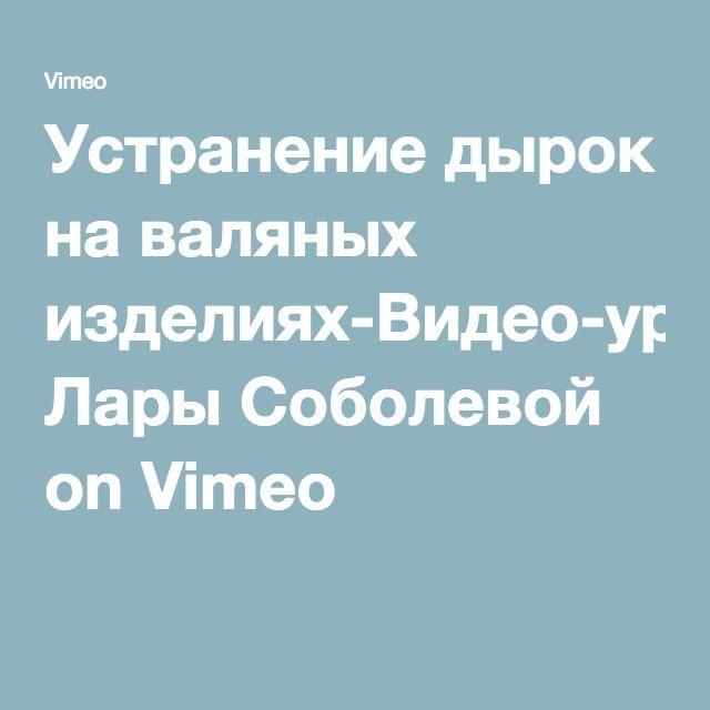 Устранение дырок на валяных изделиях-Видео-урок Лары Соболевой on Vimeo