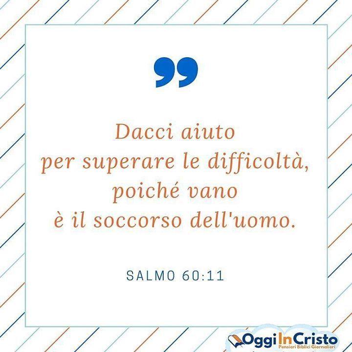 Dacci aiuto per superare le difficoltà poiché vano è il soccorso dell'uomo. --- Salmo 60:11